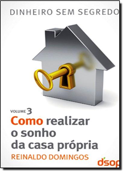 Como Realizar o Sonho da Casa Própria: Coleção Dinheiro Sem Segredo - Vol.3, livro de Reinaldo Domingos
