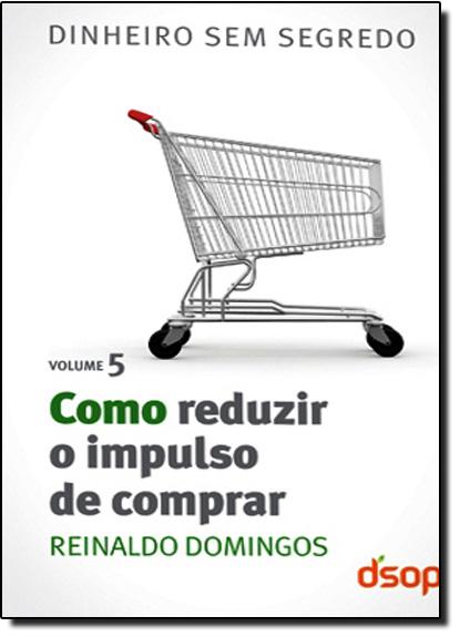 Como Reduzir o Impulso de Comprar - Vol.5, livro de Reinaldo Domingos