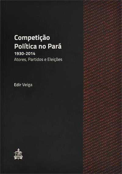 Competição Política no Pará, 1930-2014: Atores, Partidos e Eleições, livro de Edir Veiga