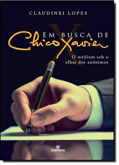 Em Busca de Chico Xavier: O Médium Sob o Olhar dos Anônimos - Nova Capa, livro de Claudinei Lopes