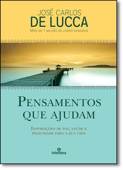 Pensamentos Que Ajudam: Inspirações de Paz, Saúde e Felicidade Para a Sua Vida, livro de José Carlos de Lucca