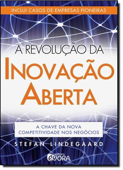 Revolução da Inovação Aberta, A: A Chave da Nova Competitividade nos Negócios, livro de Stefan Lindegaard