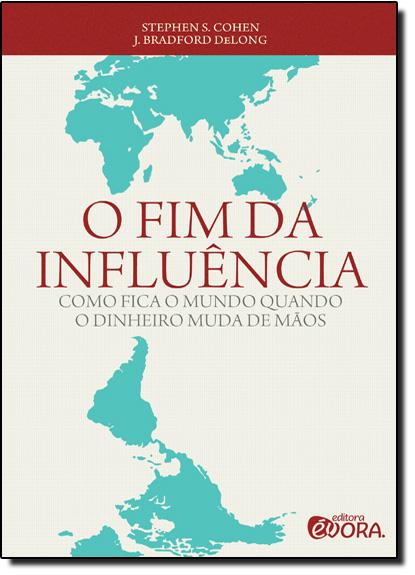 Fim da Influência, O: Como Fica o Mundo Quando o Dinheiro Muda de Mãos, livro de Stephen S. Cohen