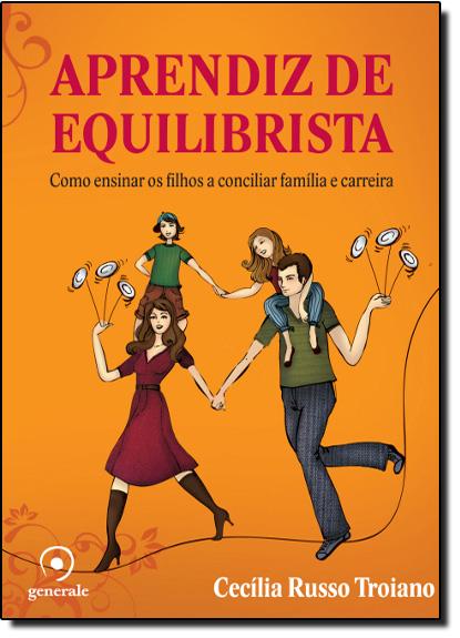 Aprendiz de Equilibrista: Como Ensinar os Filhos a Conciciliar Família e Carreira, livro de Cecília Russo Troiano