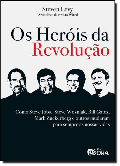 Heróis da Revolução, Os: Como Steve Jobs, Steve Wozniak, Bill Gates, Mark Zuckerberg e Outros Mudaram Para Sempre as Nos, livro de Levy Steven