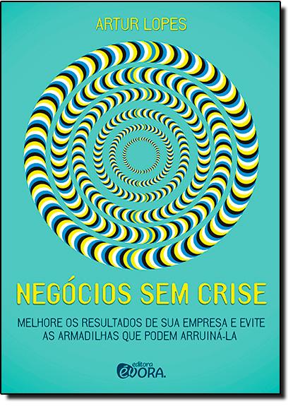 Negócios Sem Crise: Melhore os Resultados de Sua Empresa e Evite as Armadilhas que Podem Arruiná-la, livro de Artur Lopes