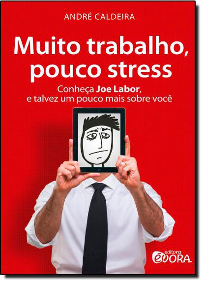 Muito Trabalho, Pouco Stress - Conheça Joe Labor, e Talvez um Pouco Mais Sobre Você, livro de Andre Caldeira