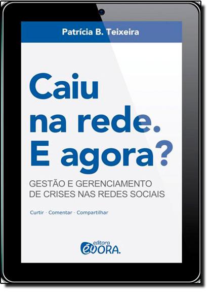 Caiu na Rede, e Agora?: Gestão e Gerenciamento de Crises nas Redes Sociais, livro de Patricia B. Teixeira