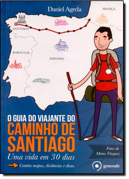 Guia do Viajante do Caminho de Santiago, O: Uma Vida em 30 Dias, livro de Daniel Agrela