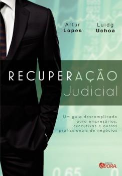 Recuperação Judicial - Um guia descomplicado para empresários, executivos e outros profissionais do negócio -, livro de Artur Lopes, Luidg Alessandro Uchoa