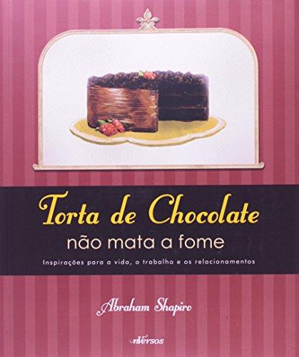 Torta de Chocolate Não Mata a Fome: Inspirações Para a Vida, o Trabalho e os Relacionamentos, livro de Abraham Shapiro