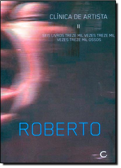 Clínica de Artista: Seis Livros Treze Mil Vezes Treze Mil Vezes Treze Mil Ossos - Vol.2, livro de Roberto Corrêa dos Santos