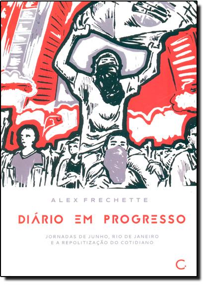 Diário em Progresso: Jornadas de Junho, Rio de Janeiro e a Repolitização do Cotidiano, livro de Alex Frechette