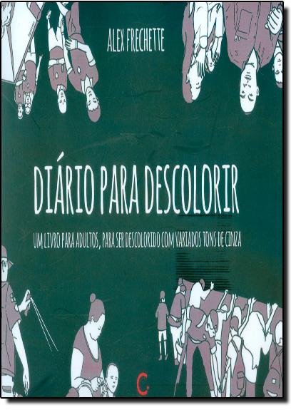 Diário Para Descolorir: Um Livro Para Adultos, Para Ser Descolorido com Variados Tons de Cinza, livro de Alex Frechette
