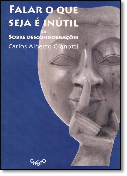 Falar o que Seja É Inútil: Ou Sobre Desconsiderações, livro de Carlos Alberto Gianotti