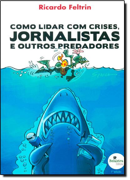 Como Lidar com Crises, Jornalistas e Outros Predadores, livro de Ricardo Feltrin