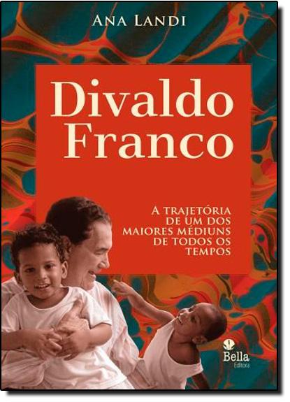 Divaldo Franco: A Trajetória de um dos Maiores Médiuns de Todos os Tempos, livro de Ana Landi