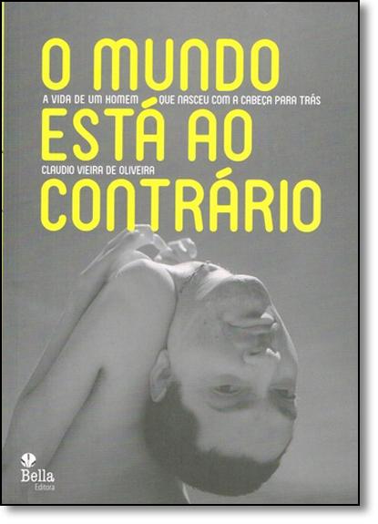 Mundo Está ao Contrário, O: A Vida de Um Homem que Nasceu Com a Cabeça Para Trás, livro de Cláudio Vieira de Oliveira