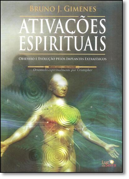 Ativações Espirituais: Obsessão e Evolução Pelos Implantes Extrafísicos, livro de Bruno J. Gimenes