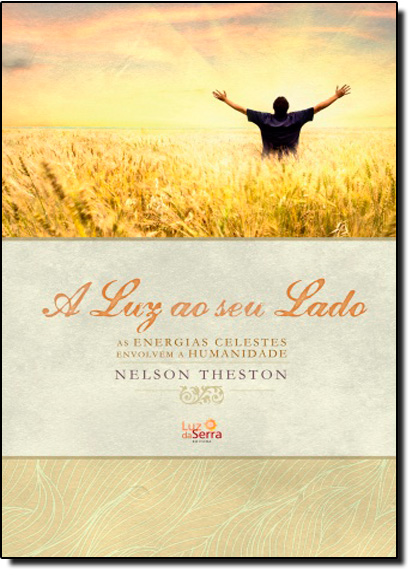 Luz ao Seu Lado, A: As Energias Celestes Envolvem a Humanidade, livro de Nelson Theston