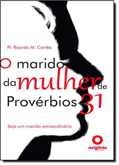 Marido da Mulher de Provérbios 31, O: Seja um Marido Extraordinário, livro de Pr.Ricardo Marcos Corrêa