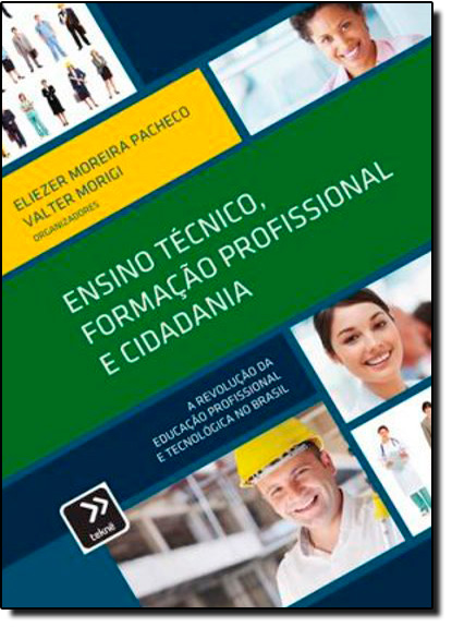 Ensino Técnico, Formação Profissional e Cidadania: A Revolução da Educação Profissional e Tecnológica no Brasil, livro de Eliezer Moreira Pacheco | Valter Morigi