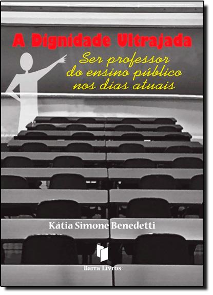 Dignidade Ultrajada, A: Ser Professor do Ensino Público nos Dias Atuais, livro de Katia Simone Benedetti