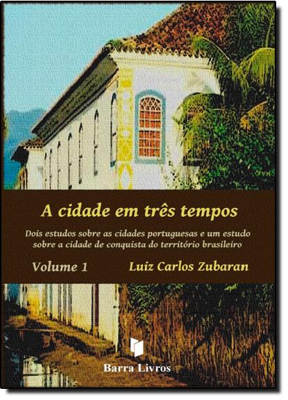 Cidade Em Três Tempos, A: Dois Estudos Sobre as Cidades Portuguesas e um Estudo Sobre a Cidade de Conquista do Territóri, livro de Luiz Carlos Zubaran