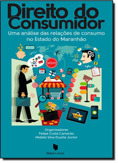 Direito do Consumidor: Uma Análise das Relações de Consumo no Estado do Maranhão, livro de Ana Carolina de Oliveira Amaral