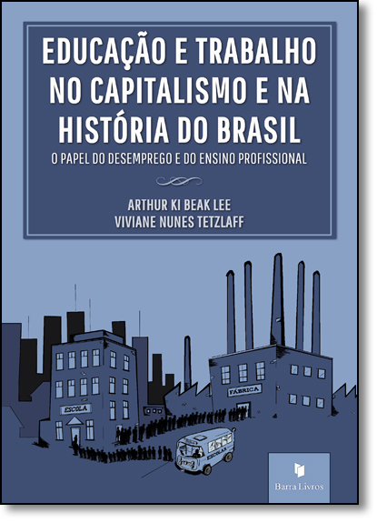 Educação e Trabalho no Capitalismo e na História do Brasil: O Papel do Desemprego e do Ensino Profissional, livro de Arthur Ki Beak Lee