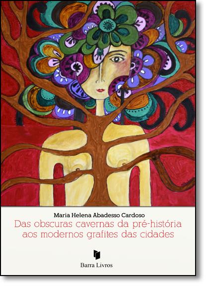 Das Obscuras Cavernas da Pré-história aos Modernos Grafites das Cidades, livro de Maria Helena Abadesso Cardoso