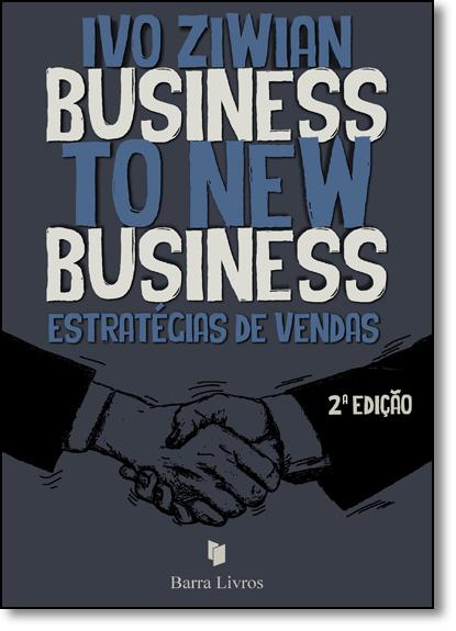 Business To New Business: Estratégias de Vendas, livro de Ivo Ziwian
