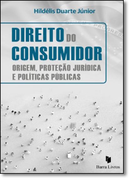 Direito do Consumidor: Origem, Proteção Jurídica e Politicas Públicas, livro de Hildélis Duarte Júnior