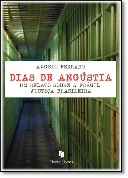 Dias de Angústia: Um Relato Sobre a Frágil Justiça Brasileira, livro de Angelo Ferraro