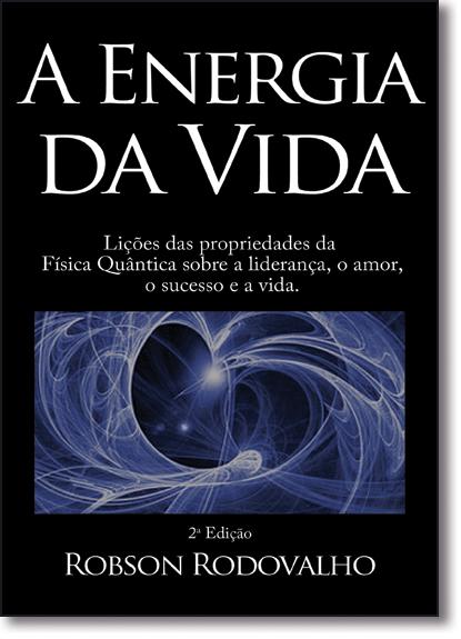 Energia da Vida, A: Lições das Propriedades da Física Quântica Sobre a Liderança, o Amor, o Sucesso e a Vida, livro de Robson Rodovalho