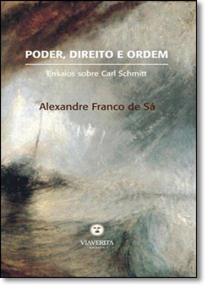 Poder, Direito e Ordem: Ensaios Sobre Carl Schmitt, livro de Alexandre Franco de Sá