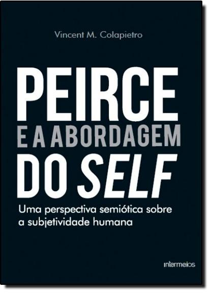 Peirce e a Abordagem do Self: Uma Perspectiva Semiótica Sobre a Subjetividade Humana, livro de Vincent Michael Colapietro