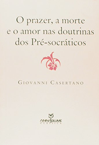 PRAZER, A MORTE E O AMOR NAS DOUTRINAS DOS PRÉ-SOCRÁTICOS, O, livro de GIOVANNI CASERTANO