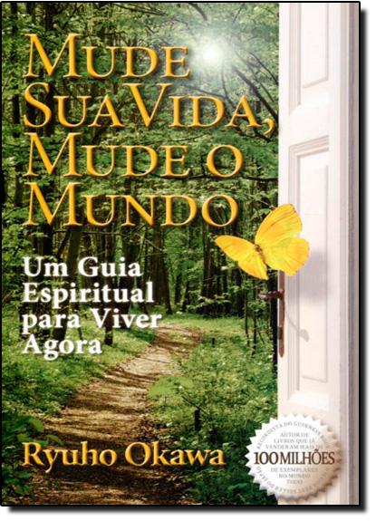 Mude Sua Vida, Mude o Mundo: um Guia Espiritual para Viver Agora, livro de Ryuho Okawa
