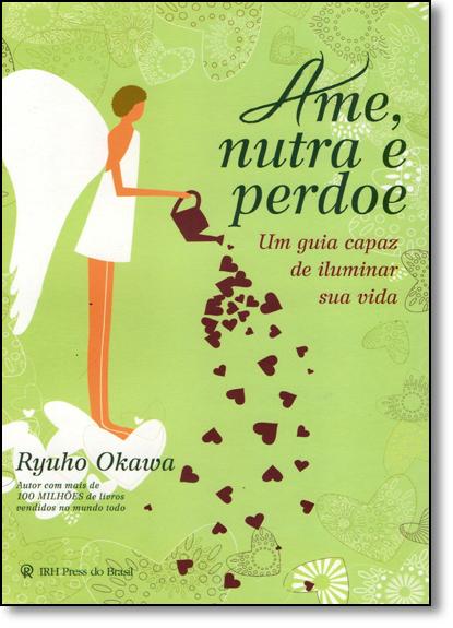 Ame, Nutra e Perdoe: Um Guia Capaz de Iluminar Sua Vida, livro de Ryuho Okawa