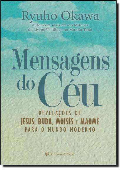 Mensagens do Céu: Revelações de Jesus, Buda, Moisés e Maomé Para o Mundo Moderno, livro de Ryuho Okawa