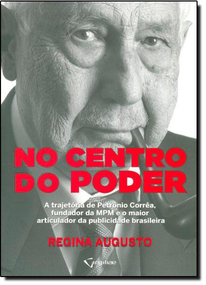 No Centro do Poder: A Trajetória de Petrônio Corrêa, Fundador da Mpm e o Maior Articulador da Publicidade Brasileira, livro de Regina Augusto