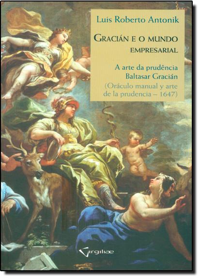Gracián e o Mundo Empresarial: A Arte da Prudência - Baltasar Gracián ( Oráculo Manual Y Arte de La Prudencia - 1647 ), livro de Luis Roberto Antonik