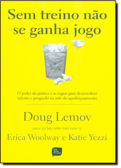 Sem Treino Não se Ganha Jogo: O Poder da Prática e as Regras Para Desenvolver Talento e Progredir na Arte do Aperfeiçoam, livro de Doug Lemov