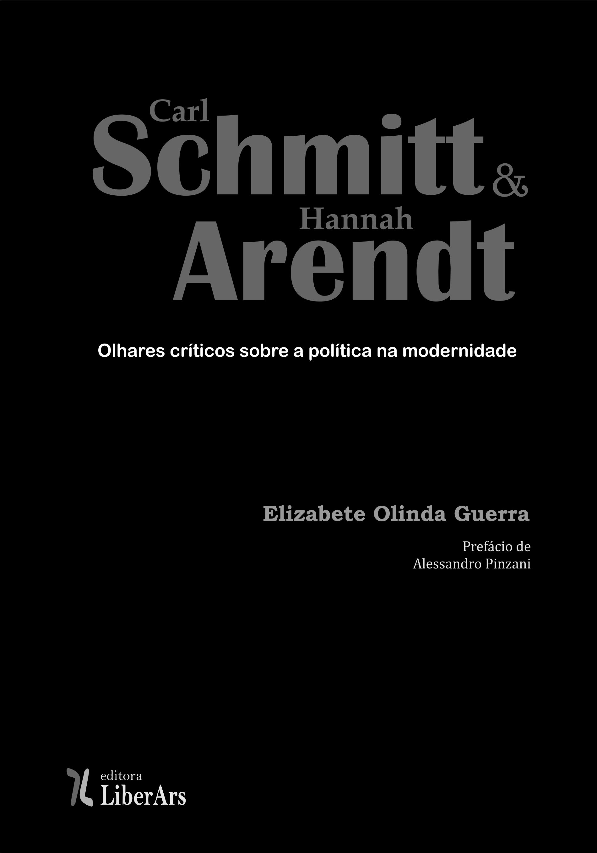 Carl Schmitt e Hannah Arendt: Olhares críticos sobre a política na modernidade, livro de Elizabete Olinda Guerra