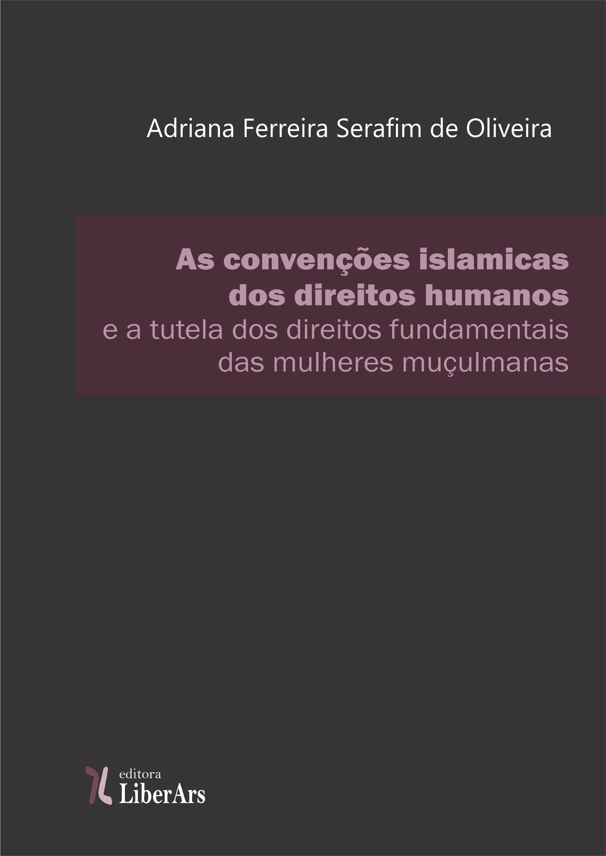 As convenções islâmicas sobre direitos humanos e a tutela dos direitos fundamentais das mulheres muçulmanas, livro de Adriana Ferreira Serafim de Oliveira