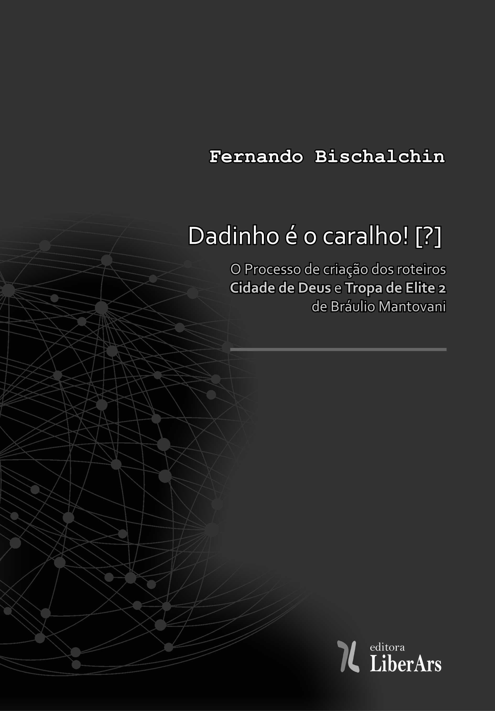 """Dadinho é o caralho!: o processo de criação dos roteiros """"Cidade de Deus"""" e """"Tropa de elite 2"""" de Bráulio Mantovani, livro de Fernando Bischalchin"""