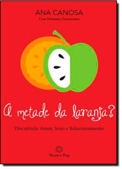 Metade da Laranja, A: Discutindo Amor, Sexo e Relacionamento, livro de Ana Canosa