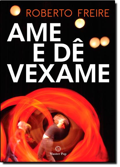 Ame e de Vexame Medos, Prazeres e Ridículos do Aprendizado de Amar Pelas Palavras de Roberto Freire, livro de Roberto Freire