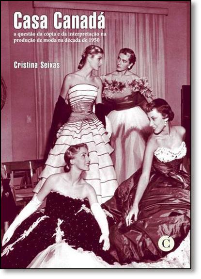 Casa Canadá: A Questão da Cópia e da Interpretação na Produção de Moda na Década de 1950, livro de Cristina Seixas